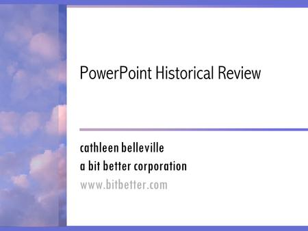 PowerPoint Historical Review cathleen belleville a bit better corporation www.bitbetter.com.