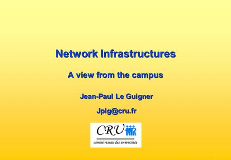 - 1 - Network Infrastructures A view from the campus Jean-Paul Le Guigner