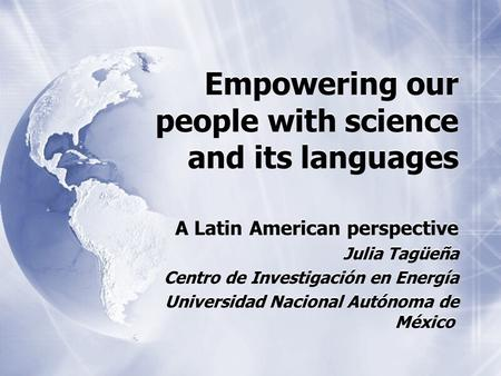 Empowering our people with science and its languages A Latin American perspective Julia Tagüeña Centro de Investigación en Energía Universidad Nacional.