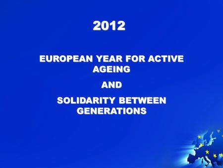 2012 EUROPEAN YEAR FOR ACTIVE AGEING AND SOLIDARITY BETWEEN GENERATIONS.