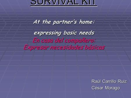 SURVIVAL KIT At the partners home: expressing basic needs En casa del compañero: Expresar necesidades básicas Raúl Carrillo Ruiz César Morago.