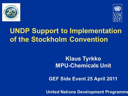 UNDP Support to Implementation of the Stockholm Convention United Nations Development Programme Klaus Tyrkko MPU-Chemicals Unit GEF Side Event 25 April.
