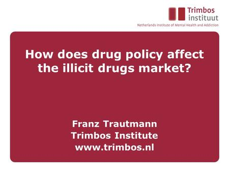 How does drug policy affect the illicit drugs market? Franz Trautmann Trimbos Institute www.trimbos.nl.