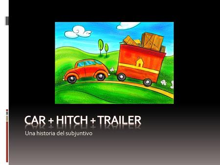 CAR + HITCH + TRAILER Una historia del subjuntivo.