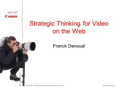 *Bien sûr, vous pouvez 12/12/2007 – F.Denoual, Canon Research Centre France S.A.S.Reference, Version Strategic Thinking for Video on the Web Franck Denoual.