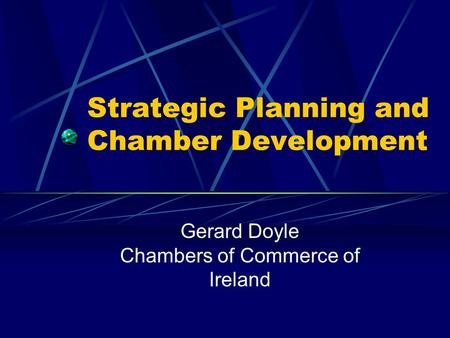 Strategic Planning and Chamber Development Gerard Doyle Chambers of Commerce of Ireland.