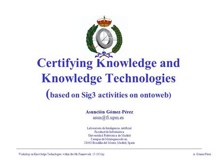 Workshop on Knowledge Technologies within the 6th Framework. 15-16 MayA. Gómez-Pérez Certifying Knowledge and Knowledge Technologies ( based on Sig3 activities.