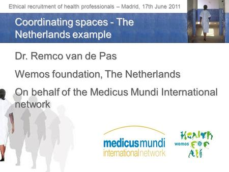 Ethical recruitment of health professionals – Madrid, 17th June 2011 Coordinating spaces - The Netherlands example Dr. Remco van de Pas Wemos foundation,