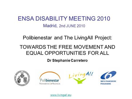 ENSA DISABILITY MEETING 2010 Madrid, 2nd JUNE 2010 Polibienestar and The LivingAll Project: TOWARDS THE FREE MOVEMENT AND EQUAL OPPORTUNITIES FOR ALL Dr.