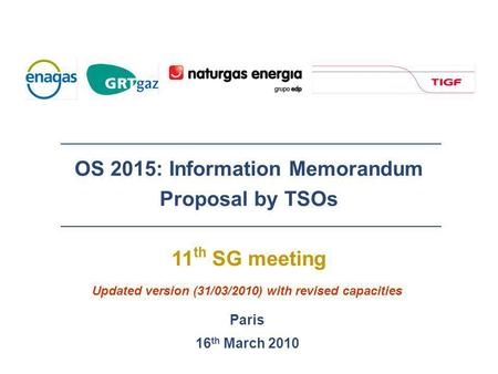 OS 2015: Information Memorandum Proposal by TSOs 11 th SG meeting Paris 16 th March 2010 Updated version (31/03/2010) with revised capacities.