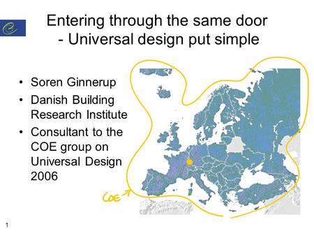 1 Entering through the same door - Universal design put simple Soren Ginnerup Danish Building Research Institute Consultant to the COE group on Universal.