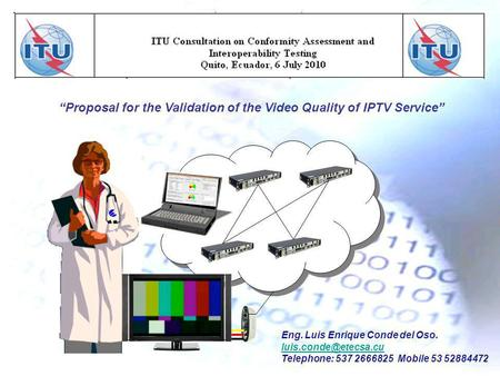 Proposal for the Validation of the Video Quality of IPTV Service Eng. Luis Enrique Conde del Oso. Telephone: 537 2666825 Mobile 53.