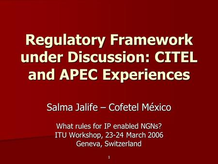 1 Regulatory Framework under Discussion: CITEL and APEC Experiences Salma Jalife – Cofetel México What rules for IP enabled NGNs? ITU Workshop, 23-24 March.