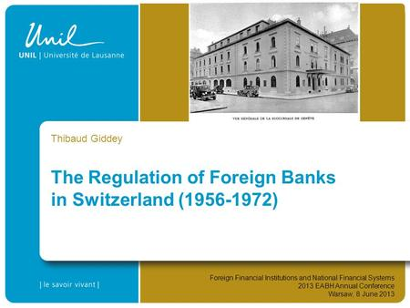 The Regulation of Foreign Banks in Switzerland (1956-1972) Thibaud Giddey Foreign Financial Institutions and National Financial Systems 2013 EABH Annual.