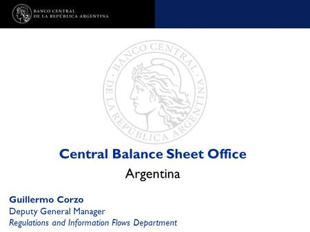 Nombre de la presentación en cuerpo 17 Central Balance Sheet Office Argentina Guillermo Corzo Deputy General Manager Regulations and Information Flows.