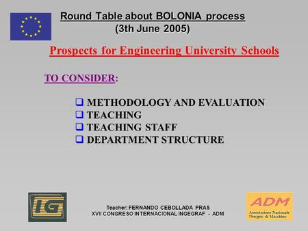 Round Table about BOLONIA process (3th June 2005) Teacher: FERNANDO CEBOLLADA PRAS XVII CONGRESO INTERNACIONAL INGEGRAF - ADM Prospects for Engineering.