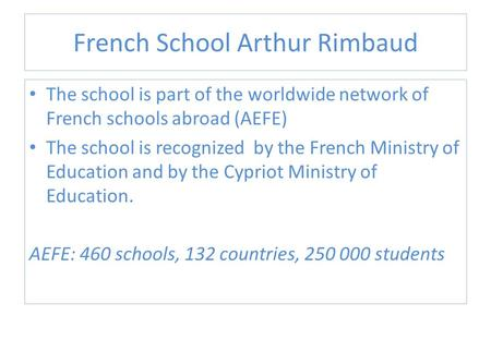 French School Arthur Rimbaud The school is part of the worldwide network of French schools abroad (AEFE) The school is recognized by the French Ministry.