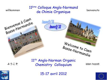 11 th Anglo-Norman Organic Chemistry Colloquium 11 ème Colloque Anglo-Normand de Chimie Organique Bienvenue à Caen Basse-Normandie Welcome to Caen Basse-Normandie.