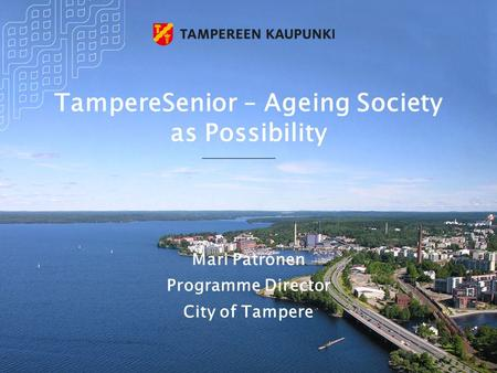 TampereSenior – Ageing Society as Possibility Mari Patronen Programme Director City of Tampere.