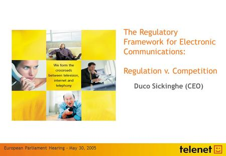The Regulatory Framework for Electronic Communications: Regulation v. Competition European Parliament Hearing – May 30, 2005 Duco Sickinghe (CEO)