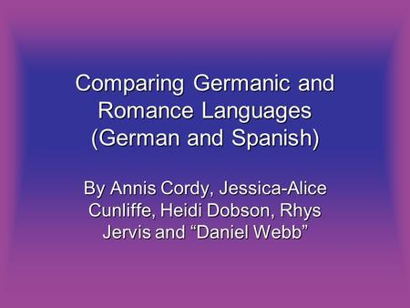 Comparing Germanic and Romance Languages (German and Spanish) By Annis Cordy, Jessica-Alice Cunliffe, Heidi Dobson, Rhys Jervis and Daniel Webb.