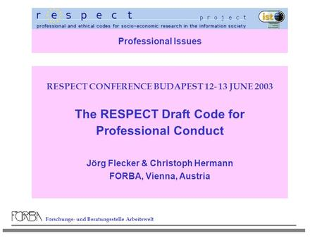 Forschungs- und Beratungsstelle Arbeitswelt Professional Issues RESPECT CONFERENCE BUDAPEST 12- 13 JUNE 2003 The RESPECT Draft Code for Professional Conduct.