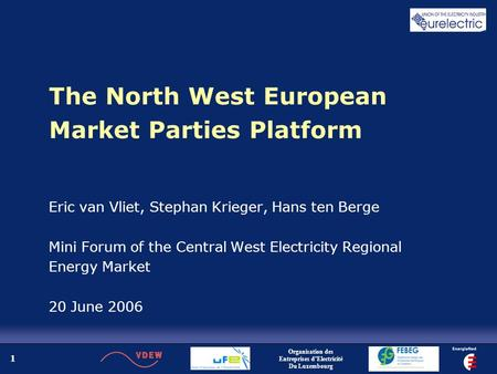 1 The North West European Market Parties Platform Eric van Vliet, Stephan Krieger, Hans ten Berge Mini Forum of the Central West Electricity Regional Energy.