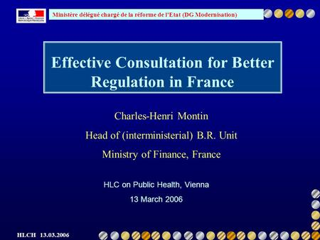 Ministère délégué chargé de la réforme de lEtat (DG Modernisation) HLCH 13.03.2006 Effective Consultation for Better Regulation in France HLC on Public.