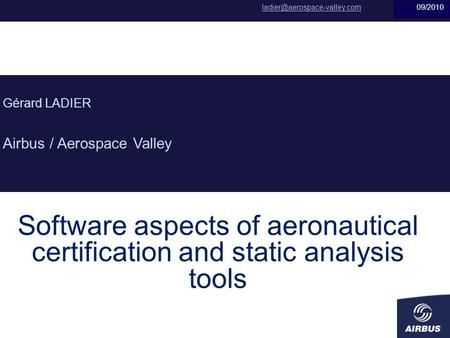 Janvier 2010 Software aspects of aeronautical certification and static analysis tools Gérard LADIER Airbus / Aerospace Valley
