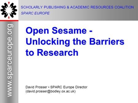 1 www.sparceurope.org 1 SCHOLARLY PUBLISHING & ACADEMIC RESOURCES COALITION SPARC EUROPE Open Sesame - Unlocking the Barriers to Research David Prosser.
