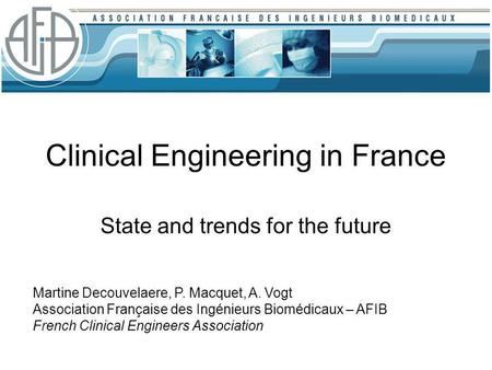 Clinical Engineering in France State and trends for the future Martine Decouvelaere, P. Macquet, A. Vogt Association Française des Ingénieurs Biomédicaux.