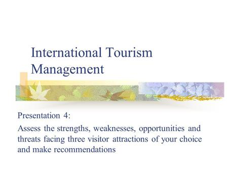 International Tourism Management Presentation 4: Assess the strengths, weaknesses, opportunities and threats facing three visitor attractions of your choice.