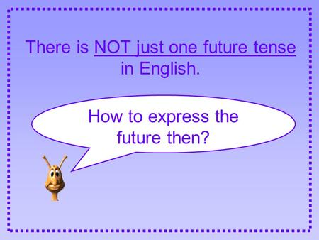 There is NOT just one future tense in English. How to express the future then?