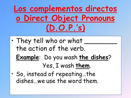 Los complementos directos o Direct Object Pronouns (D.O.P.s) They tell who or what ________ the action of the verb. Example: Do you wash the dishes? Yes,