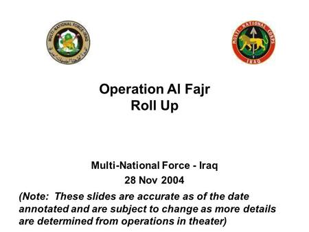 Multi-National Force - Iraq 28 Nov 2004 Operation Al Fajr Roll Up (Note: These slides are accurate as of the date annotated and are subject to change as.