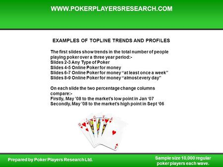 Sample size 10,000 regular poker players each wave. WWW.POKERPLAYERSRESEARCH.COM Prepared by Poker Players Research Ltd. EXAMPLES OF TOPLINE TRENDS AND.