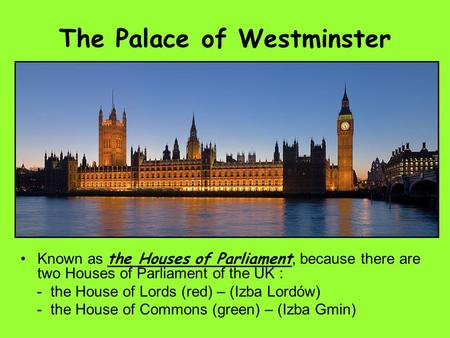 The Palace of Westminster Known as the Houses of Parliament, because there are two Houses of Parliament of the UK : - the House of Lords (red) – (Izba.