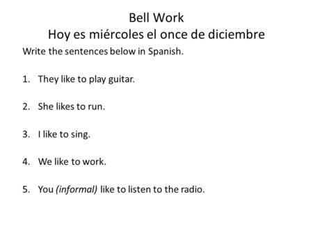 Bell Work Hoy es miércoles el once de diciembre Write the sentences below in Spanish. 1.They like to play guitar. 2.She likes to run. 3.I like to sing.