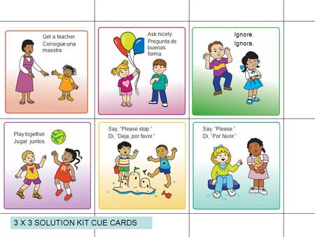 3 X 3 SOLUTION KIT CUE CARDS Get a teacher. Consigue una maestra. Ask nicely. Pregunta de buenas forma. Ignore. Ignora. Play together. Jugar juntos. Say,