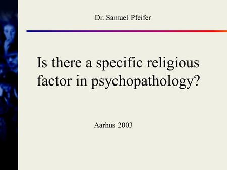 Is there a specific religious factor in psychopathology? Aarhus 2003 Dr. Samuel Pfeifer.