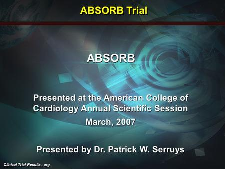 Clinical Trial Results. org ABSORB Presented at the American College of Cardiology Annual Scientific Session March, 2007 Presented by Dr. Patrick W. Serruys.