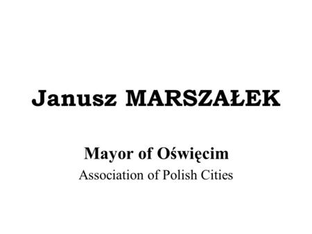 Janusz MARSZAŁEK Mayor of Oświęcim Association of Polish Cities.