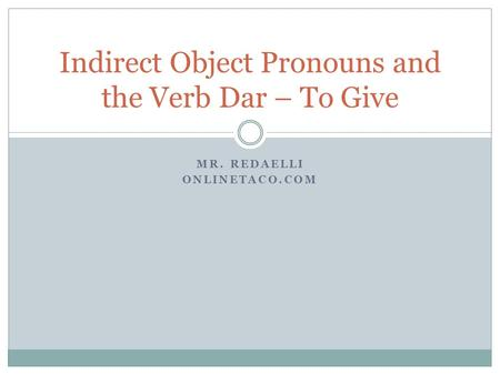 MR. REDAELLI ONLINETACO.COM Indirect Object Pronouns and the Verb Dar – To Give.