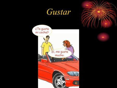 Gustar ¿Te gusta mi coche? Sí, me gusta mucho. Verbo Gustar Use gustar to talk about what a person likes, or literally, what is pleasing to them. Gustar.