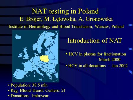 NAT testing in Poland E. Brojer, M. Łętowska, A. Gronowska Institute of Hematology and Blood Transfusion, Warsaw, Poland Population: 38.5 mln Reg. Blood.