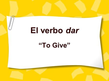 El verbo dar To Give. Formas Yo doy I give Tú das you give Él/ella/ud da He/she gives/you give Nosotros damos we give Vosotros dais you all give Ellos/ellas/uds.