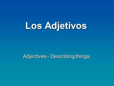 Los Adjetivos Adjectives - Describing things.. Los Adjetivos Adjectives: Describe or modify a nounAdjectives: Describe or modify a noun In Spanish, adjectives.