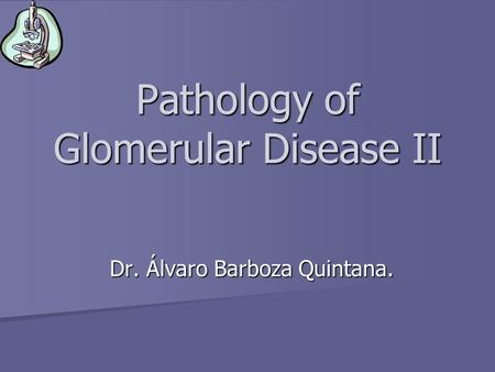 Pathology of Glomerular Disease II Dr. Álvaro Barboza Quintana.