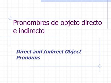 Pronombres de objeto directo e indirecto Direct and Indirect Object Pronouns.