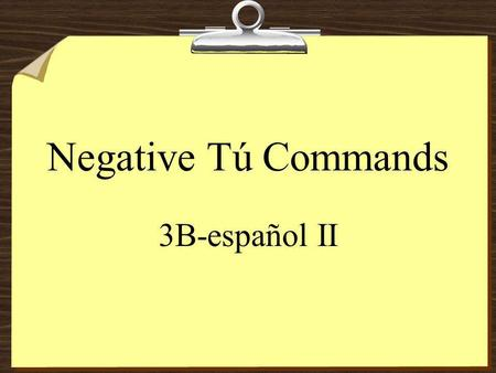 Negative Tú Commands 3B-español II Negative Tú Commands 8To form negative tú commands with regular verbs, conjugate in the yo form of the present tense,